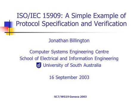 SC7/WG19 Geneva 2003 ISO/IEC 15909: A Simple Example of Protocol Specification and Verification Jonathan Billington Computer Systems Engineering Centre.