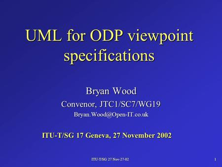 ITU-T/SG 27 Nov-27-021 UML for ODP viewpoint specifications Bryan Wood Convenor, JTC1/SC7/WG19 ITU-T/SG 17 Geneva, 27 November.