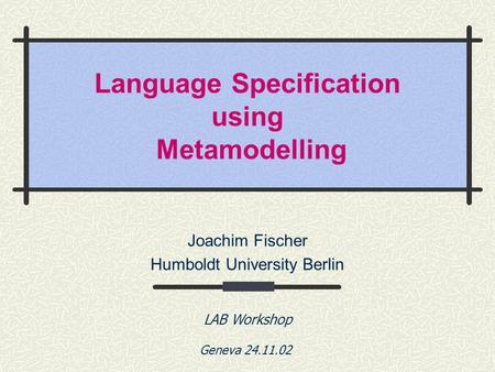 Language Specification using Metamodelling Joachim Fischer Humboldt University Berlin LAB Workshop Geneva 24.11.02.