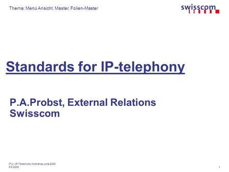 Thema: Menü Ansicht, Master, Folien-Master 1 ITU - IP Telephony Workshop June 2000 9.5.2000 Standards for IP-telephony P.A.Probst, External Relations Swisscom.