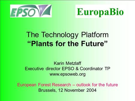 115 The Technology Platform Plants for the Future Karin Metzlaff Executive director EPSO & Coordinator TP www.epsoweb.org European Forest Research – outlook.