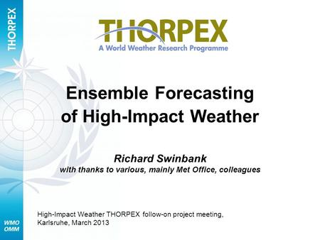 Ensemble Forecasting of High-Impact Weather Richard Swinbank with thanks to various, mainly Met Office, colleagues High-Impact Weather THORPEX follow-on.
