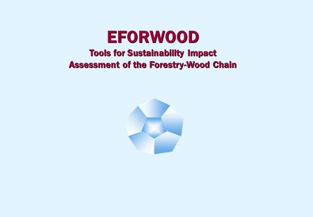 EFORWOOD Tools for Sustainability Impact Assessment of the Forestry-Wood Chain EFORWOOD Tools for Sustainability Impact Assessment of the Forestry-Wood.