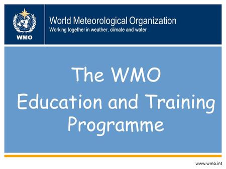 World Meteorological Organization Working together in weather, climate and water The WMO Education and Training Programme www.wmo.int WMO.
