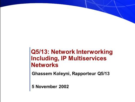 Q5/13: Network Interworking Including, IP Multiservices Networks Ghassem Koleyni, Rapporteur Q5/13 5 November 2002.