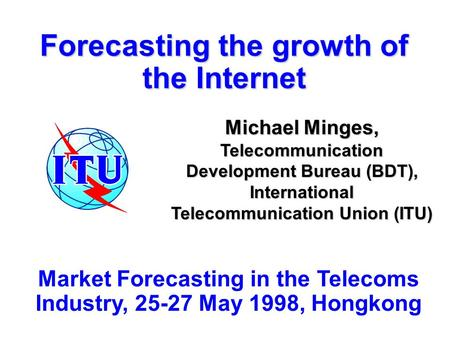 Forecasting the growth of the Internet Michael Minges, Telecommunication Development Bureau (BDT), International Telecommunication Union (ITU) Market Forecasting.