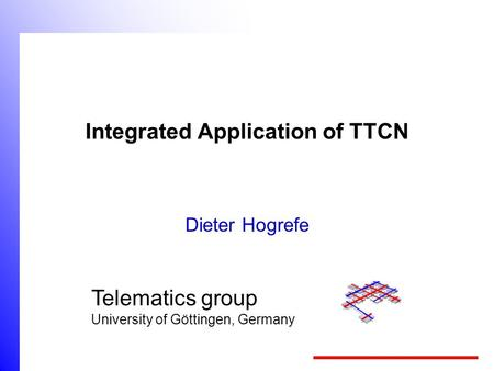 Telematics group University of Göttingen, Germany Integrated Application of TTCN Dieter Hogrefe.