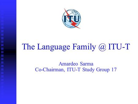 The Language ITU-T Amardeo Sarma Co-Chairman, ITU-T Study Group 17.