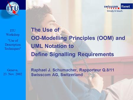 The Use of OO-Modelling Principles (OOM) and UML Notation to Define Signalling Requirements Raphael J. Schumacher, Rapporteur Q.8/11 Swisscom AG, Switzerland.