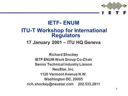 1 IETF- ENUM ITU-T Workshop for International Regulators 17 January 2001 – ITU HQ Geneva Richard Shockey IETF ENUM Work Group Co-Chair Senior Technical.