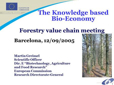 1 The Knowledge based Bio-Economy Forestry value chain meeting Barcelona, 12/09/2005 Martin Greimel Scientific Officer Dir. E Biotechnology, Agriculture.