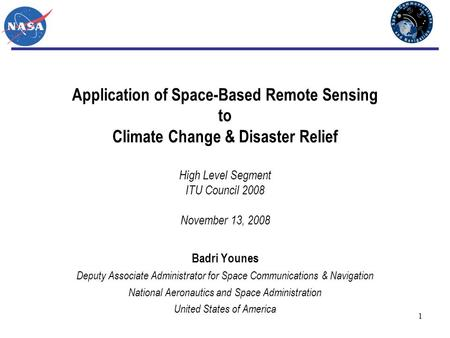 1 Application of Space-Based Remote Sensing to Climate Change & Disaster Relief High Level Segment ITU Council 2008 November 13, 2008 Badri Younes Deputy.