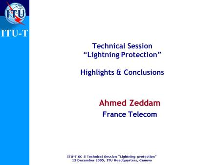 ITU-T SG 5 Technical Session Lightning protection 12 December 2005, ITU Headquarters, Geneva ITU-T Technical Session Lightning Protection Highlights &