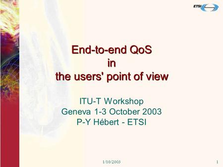 1/10/20031 End-to-end QoS in the users' point of view ITU-T Workshop Geneva 1-3 October 2003 P-Y Hébert - ETSI.