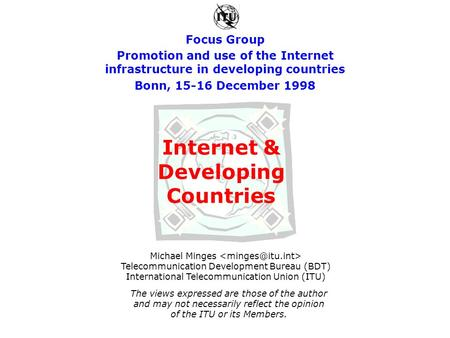 Focus Group Promotion and use of the Internet infrastructure in developing countries Bonn, 15-16 December 1998 Michael Minges Telecommunication Development.