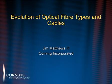 Evolution of Optical Fibre Types and Cables Jim Matthews III Corning Incorporated Jim Matthews III Corning Incorporated.