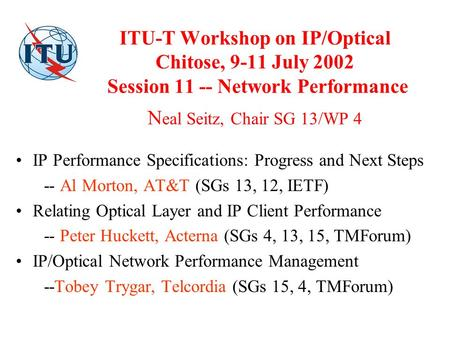 ITU-T Workshop on IP/Optical Chitose, 9-11 July 2002 Session 11 -- Network Performance N eal Seitz, Chair SG 13/WP 4 IP Performance Specifications: Progress.