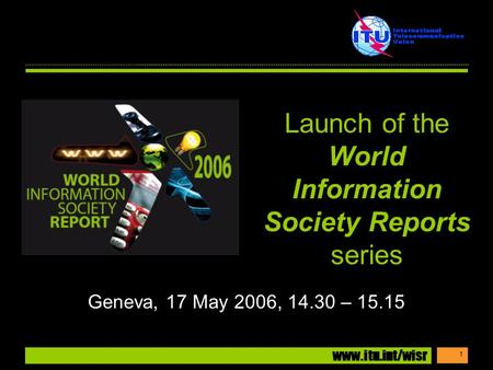 Www.itu.int/wisr 1 Geneva, 17 May 2006, 14.30 – 15.15 Launch of the World Information Society Reports series.