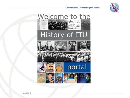 April 2010 Committed to Connecting the World. April 2010 Committed to Connecting the World 150 years of ITU history buried inside ITUs documents.