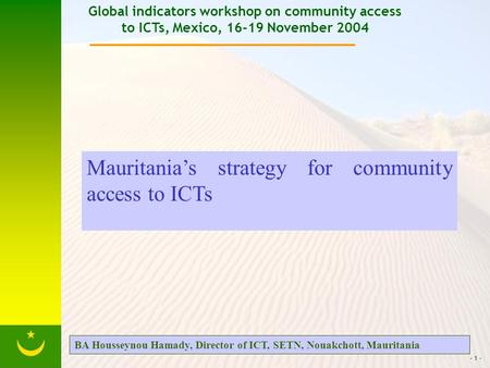 - 1 - Global indicators workshop on community access to ICTs, Mexico, 16-19 November 2004 Mauritanias strategy for community access to ICTs BA Housseynou.