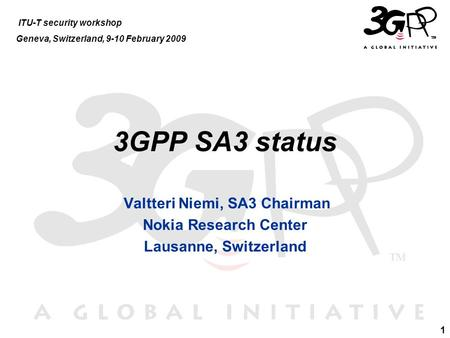 1 3GPP SA3 status Valtteri Niemi, SA3 Chairman Nokia Research Center Lausanne, Switzerland ITU-T security workshop Geneva, Switzerland, 9-10 February 2009.
