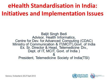 EHealth Standardisation in India: Initiatives and Implementation Issues Baljit Singh Bedi Advisor, Health Informatics, Centre for Dev. for Advanced Computing.