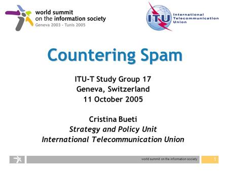 World summit on the information society 1 Countering Spam ITU-T Study Group 17 Geneva, Switzerland 11 October 2005 Cristina Bueti Strategy and Policy Unit.