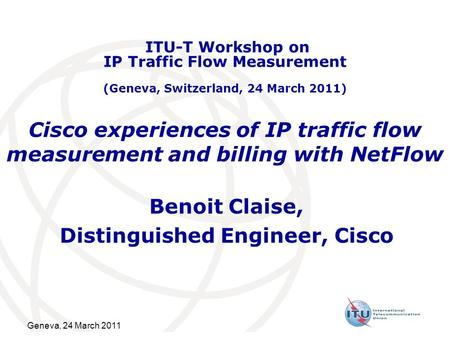 Geneva, 24 March 2011 Cisco experiences of IP traffic flow measurement and billing with NetFlow Benoit Claise, Distinguished Engineer, Cisco ITU-T Workshop.