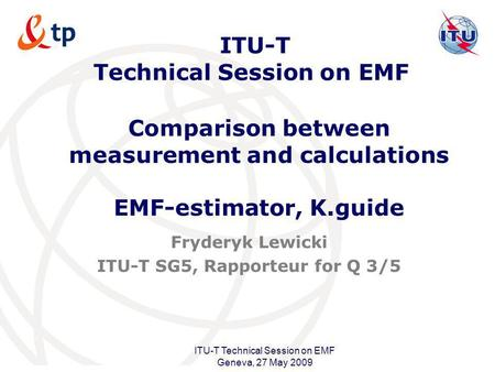 International Telecommunication Union ITU-T Technical Session on EMF Geneva, 27 May 2009 ITU-T Technical Session on EMF Fryderyk Lewicki ITU-T SG5, Rapporteur.