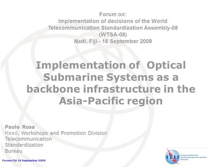 Forum Fiji 16 September 2009 Implementation of Optical Submarine Systems as a backbone infrastructure in the Asia-Pacific region Forum on: Implementation.
