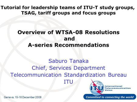 Tutorial for leadership teams of ITU-T study groups, TSAG, tariff groups and focus groups Overview of WTSA-08 Resolutions and A-series Recommendations.