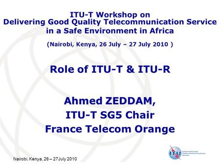Nairobi, Kenya, 26 – 27July 2010 Role of ITU-T & ITU-R Ahmed ZEDDAM Ahmed ZEDDAM, ITU-T SG5 Chair France Telecom Orange ITU-T Workshop on Delivering Good.