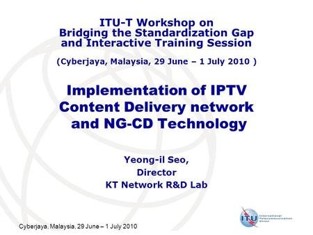 Cyberjaya, Malaysia, 29 June – 1 July 2010 Implementation of IPTV Content Delivery network and NG-CD Technology Yeong-il Seo, Director KT Network R&D Lab.