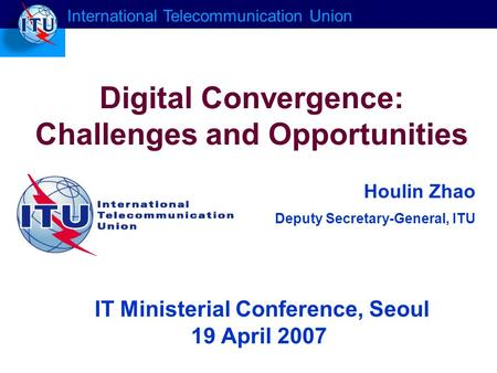 Houlin Zhao Deputy Secretary-General, ITU Digital Convergence: Challenges and Opportunities International Telecommunication Union IT Ministerial Conference,