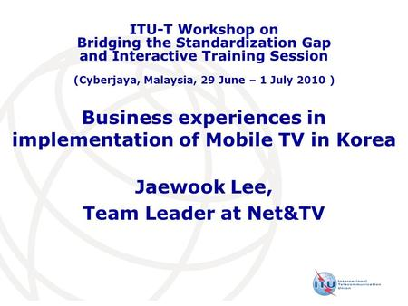 Business experiences in implementation of Mobile TV in Korea Jaewook Lee, Team Leader at Net&TV ITU-T Workshop on Bridging the Standardization Gap and.