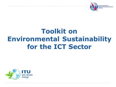 International Telecommunication Union Toolkit on Environmental Sustainability for the ICT Sector.