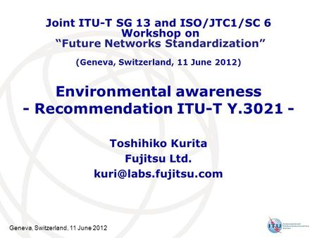 Geneva, Switzerland, 11 June 2012 Environmental awareness - Recommendation ITU-T Y.3021 - Toshihiko Kurita Fujitsu Ltd. Joint ITU-T.