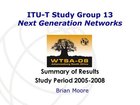 Summary of Results Study Period 2005-2008 ITU-T Study Group 13 Next Generation Networks Brian Moore.