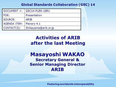 Fostering worldwide interoperability Activities of ARIB after the last Meeting Masayoshi WAKAO Secretary General & Senior Managing Director ARIB Global.