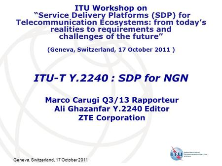 Geneva, Switzerland, 17 October 2011 ITU Workshop on Service Delivery Platforms (SDP) for Telecommunication Ecosystems: from todays realities to requirements.