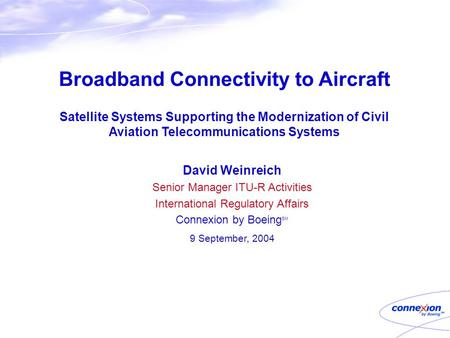 Broadband Connectivity to Aircraft Satellite Systems Supporting the Modernization of Civil Aviation Telecommunications Systems David Weinreich Senior Manager.