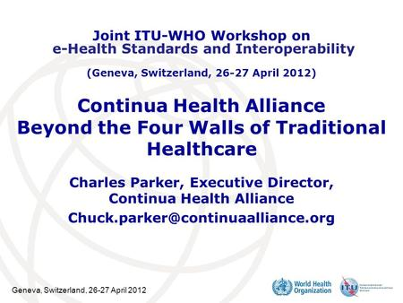 Geneva, Switzerland, 26-27 April 2012 Continua Health Alliance Beyond the Four Walls of Traditional Healthcare Charles Parker, Executive Director, Continua.