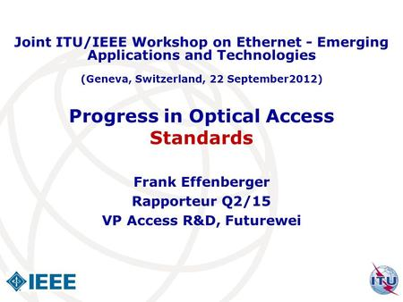 Progress in Optical Access Standards Frank Effenberger Rapporteur Q2/15 VP Access R&D, Futurewei Joint ITU/IEEE Workshop on Ethernet - Emerging Applications.