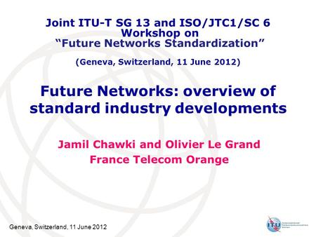 Geneva, Switzerland, 11 June 2012 Future Networks: overview of standard industry developments Jamil Chawki and Olivier Le Grand France Telecom Orange Joint.