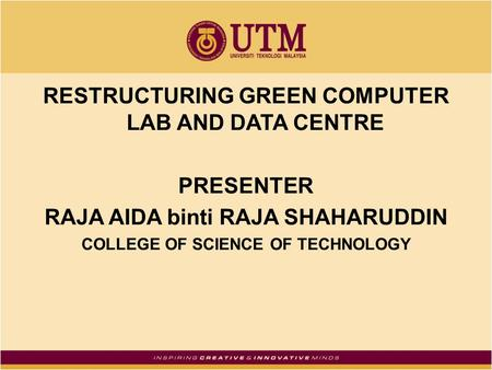 RESTRUCTURING GREEN COMPUTER LAB AND DATA CENTRE PRESENTER RAJA AIDA binti RAJA SHAHARUDDIN COLLEGE OF SCIENCE OF TECHNOLOGY.
