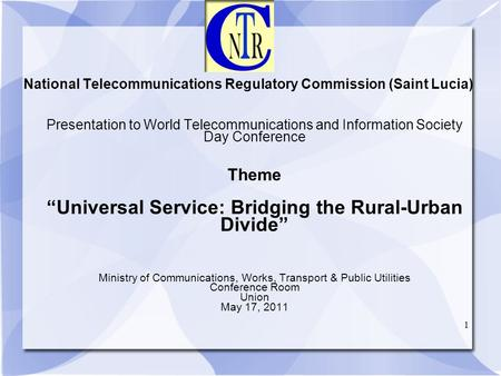 1 National Telecommunications Regulatory Commission (Saint Lucia) Presentation to World Telecommunications and Information Society Day Conference Theme.