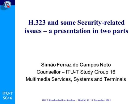 ITU-TSG16 ITU-T Standardization Seminar – Madrid, 12-13 December 2002 H.323 and some Security-related issues – a presentation in two parts Simão Ferraz.