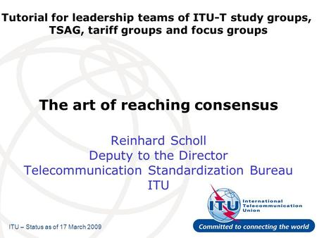 Tutorial for leadership teams of ITU-T study groups, TSAG, tariff groups and focus groups The art of reaching consensus Reinhard Scholl Deputy to the Director.