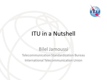 ITU in a Nutshell Bilel Jamoussi Telecommunication Standardization Bureau International Telecommunication Union.