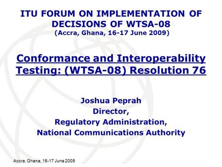 International Telecommunication Union Accra, Ghana, 16-17 June 2009 Conformance and Interoperability Testing: (WTSA-08) Resolution 76 Joshua Peprah Director,